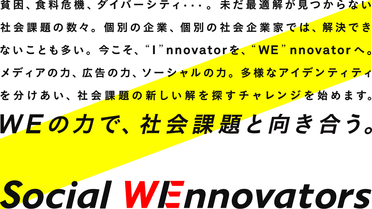 "Social WEnnovatorsについて:貧困、食料危機、ダイバーシティ・・・。未だ最適解が見つからない社会課題の数々。個別の企業、個別の社会企業家では、解決できないことも多い。今こそ、""I""nnovatorを、""WE""nnovatorへ。メディアの力、広告の力、ソーシャルの力。多様なアイデンティティを分けあい、社会課題の新しい解を探すチャレンジを始めます。"