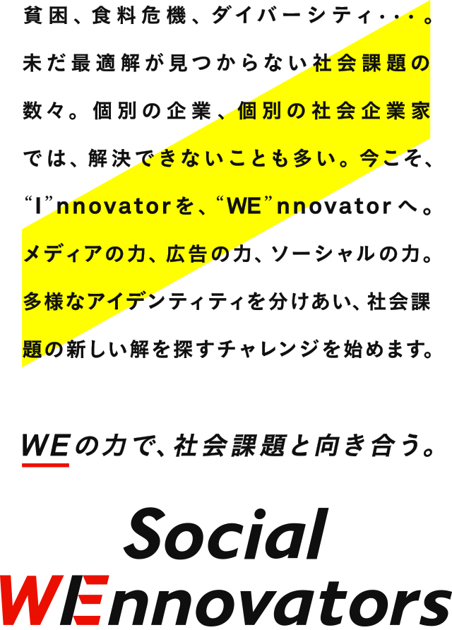 "Social WEnnovatorsについて:貧困、食料危機、ダイバーシティ・・・。未だ最適解が見つからない社会課題の数々。個別の企業、個別の社会企業家では、解決できないことも多い。今こそ、""I""nnovatorを、""WE""nnovatorへ。メディアの力、広告の力、ソーシャルの力。 多様なアイデンティティを分けあい、社会課題の新しい解を探すチャレンジを始めます。"